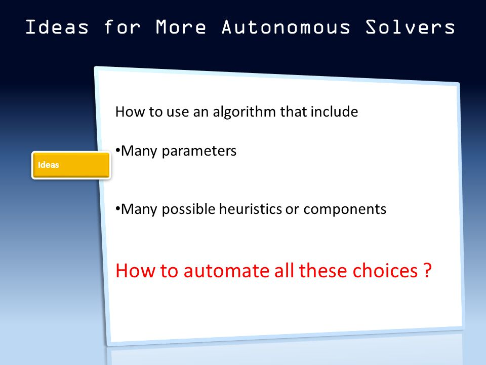 Ideas for More Autonomous Solvers How to use an algorithm that include Many parameters Many possible heuristics or components How to automate all these choices .