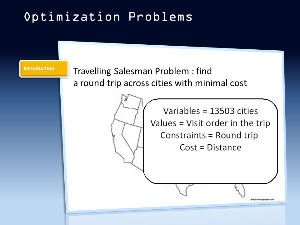 Introduction Optimization Problems Travelling Salesman Problem : find a round trip across cities with minimal cost