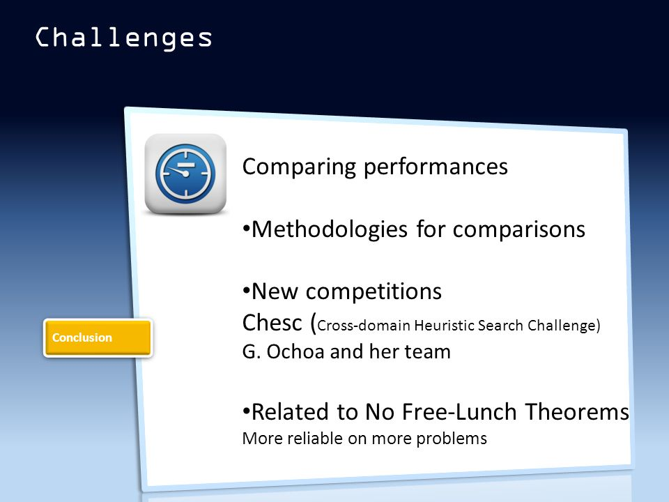 Challenges Comparing performances Methodologies for comparisons New competitions Chesc ( Cross-domain Heuristic Search Challenge) G.