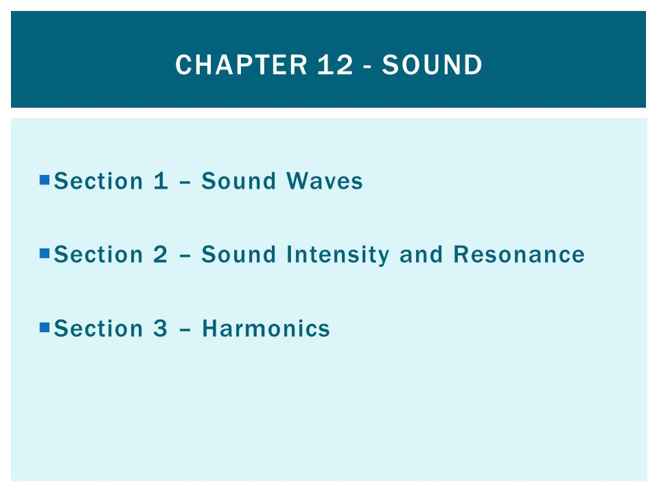 Section 1 – Sound Waves Section 2 – Sound Intensity and Resonance Section 3 – Harmonics CHAPTER 12 - SOUND