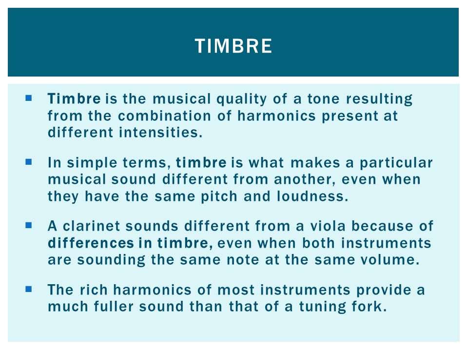 Timbre is the musical quality of a tone resulting from the combination of harmonics present at different intensities.