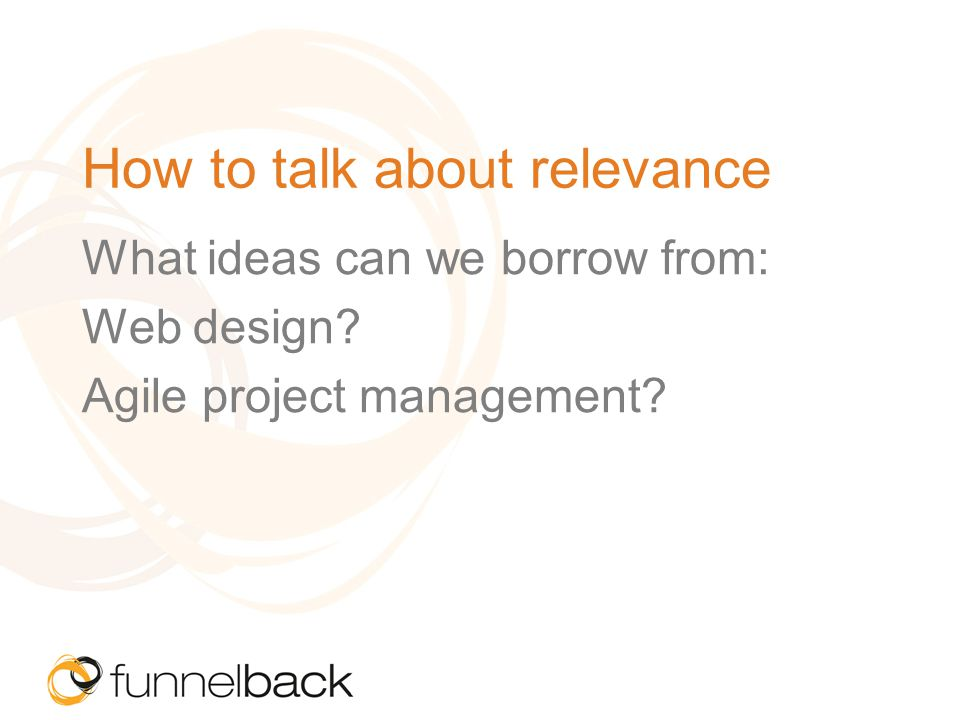 How to talk about relevance What ideas can we borrow from: Web design Agile project management