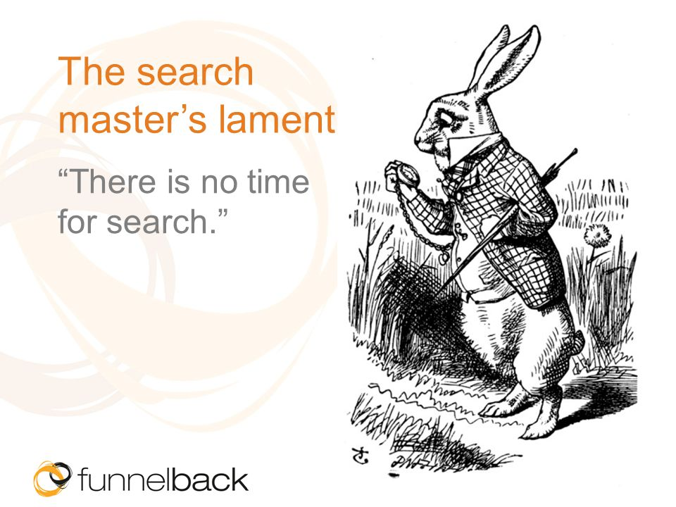 The search masters lament There is no time for search.