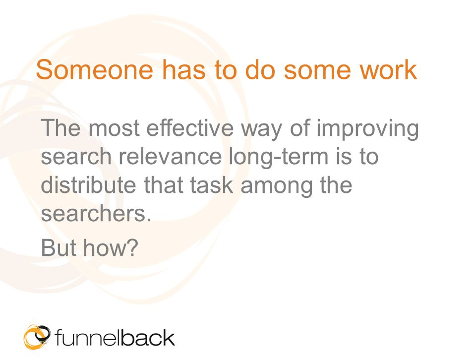 Someone has to do some work The most effective way of improving search relevance long-term is to distribute that task among the searchers.