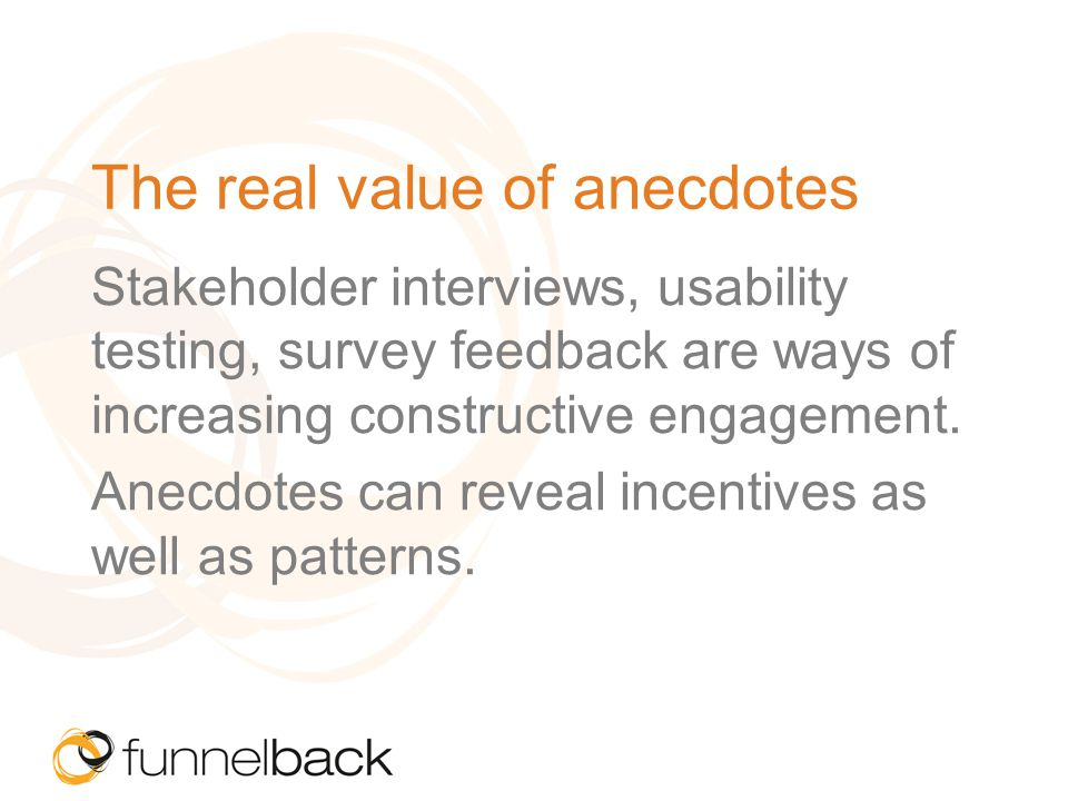 The real value of anecdotes Stakeholder interviews, usability testing, survey feedback are ways of increasing constructive engagement.