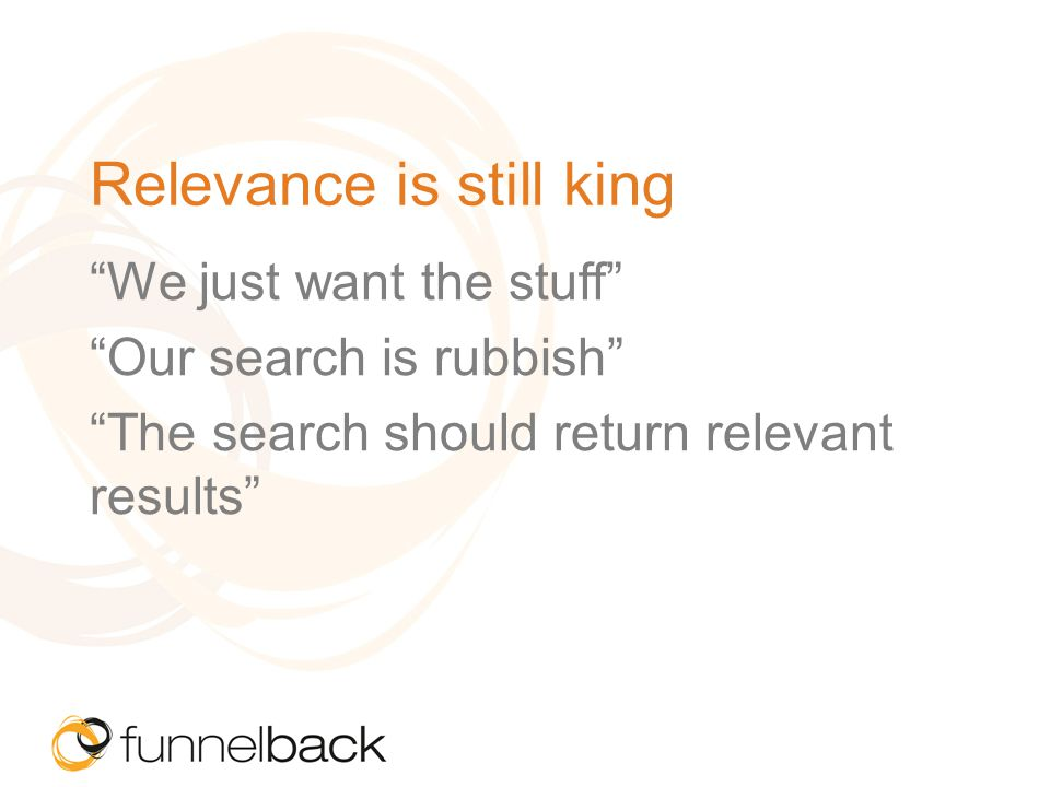 Relevance is still king We just want the stuff Our search is rubbish The search should return relevant results