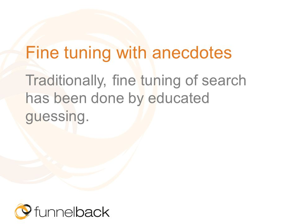Fine tuning with anecdotes Traditionally, fine tuning of search has been done by educated guessing.