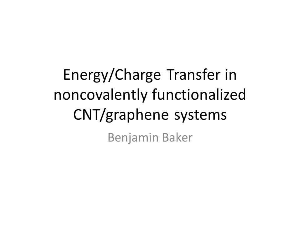 Energy/Charge Transfer in noncovalently functionalized CNT/graphene systems Benjamin Baker