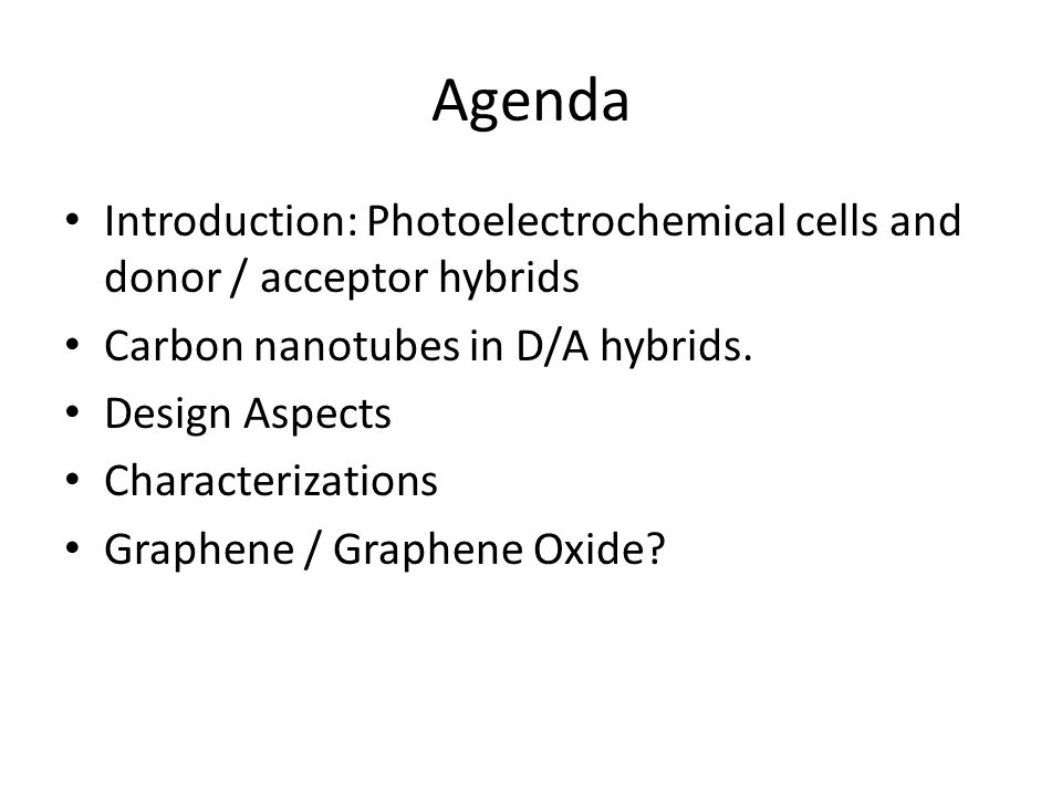 Agenda Introduction: Photoelectrochemical cells and donor / acceptor hybrids Carbon nanotubes in D/A hybrids. Design Aspects Characterizations Graphen
