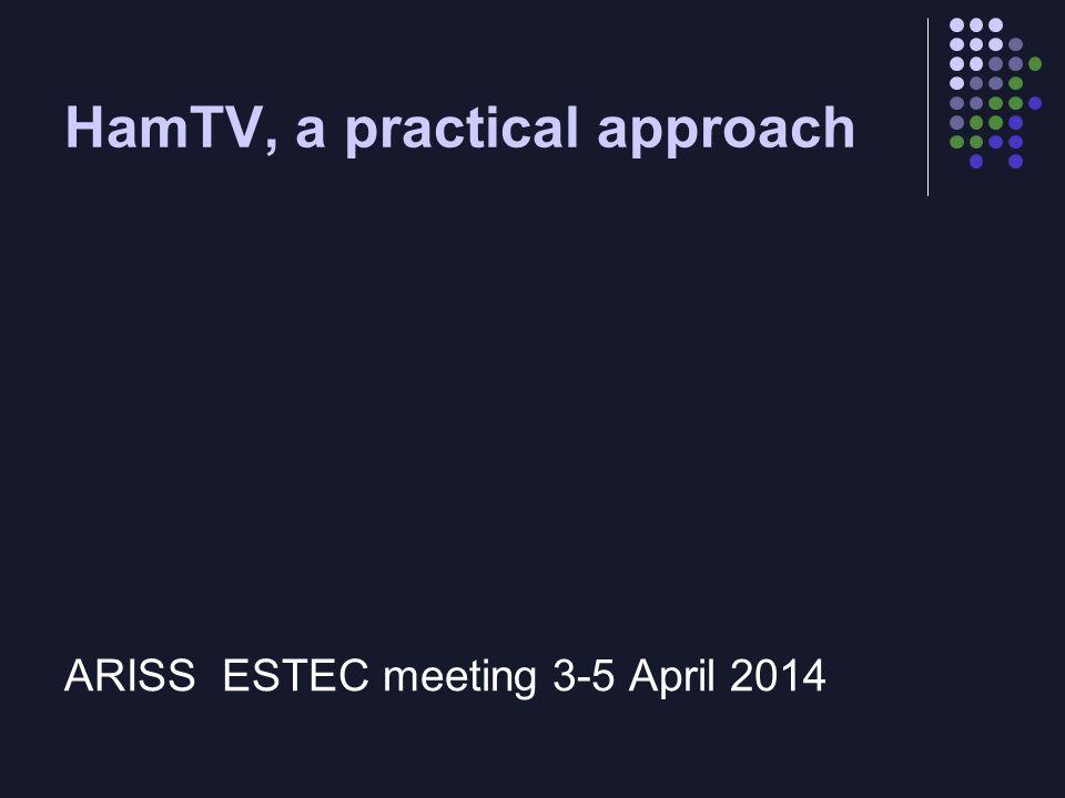 HamTV, a practical approach ARISS ESTEC meeting 3-5 April 2014
