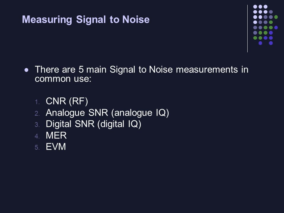 Measuring Signal to Noise There are 5 main Signal to Noise measurements in common use: 1. CNR (RF) 2. Analogue SNR (analogue IQ) 3. Digital SNR (digit