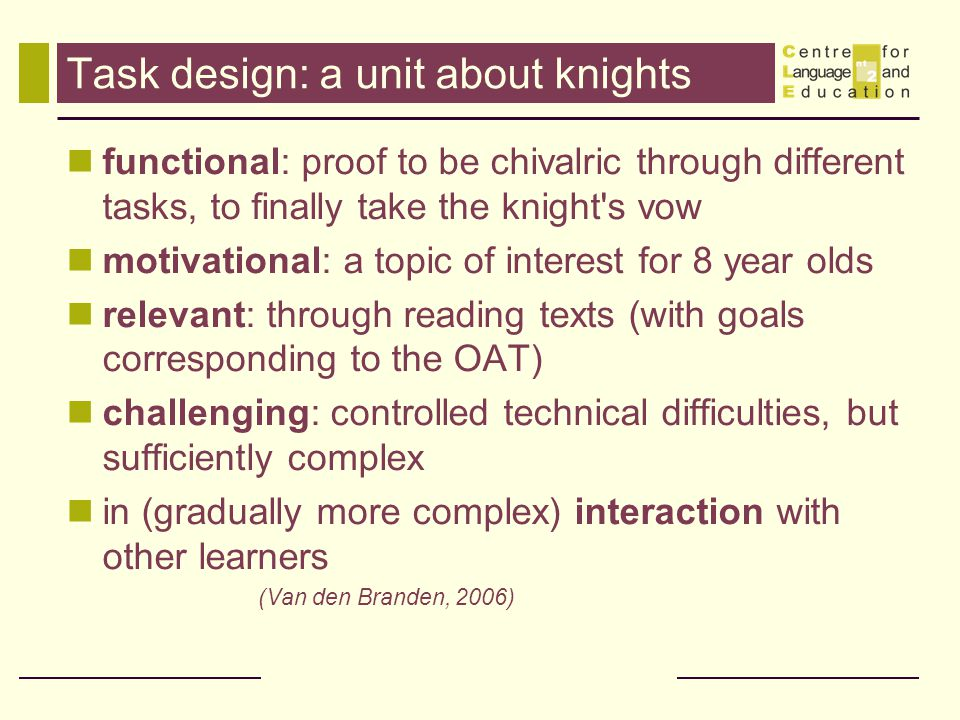 Task design: a unit about knights functional: proof to be chivalric through different tasks, to finally take the knight s vow motivational: a topic of interest for 8 year olds relevant: through reading texts (with goals corresponding to the OAT) challenging: controlled technical difficulties, but sufficiently complex in (gradually more complex) interaction with other learners (Van den Branden, 2006)