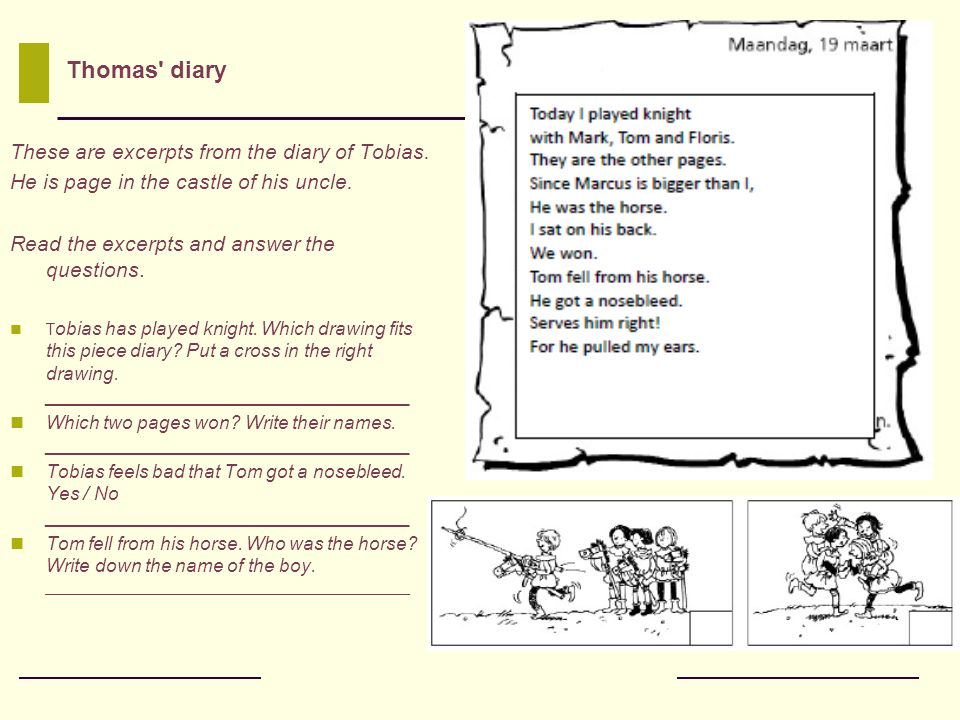 These are excerpts from the diary of Tobias. He is page in the castle of his uncle. Read the excerpts and answer the questions. T obias has played kni