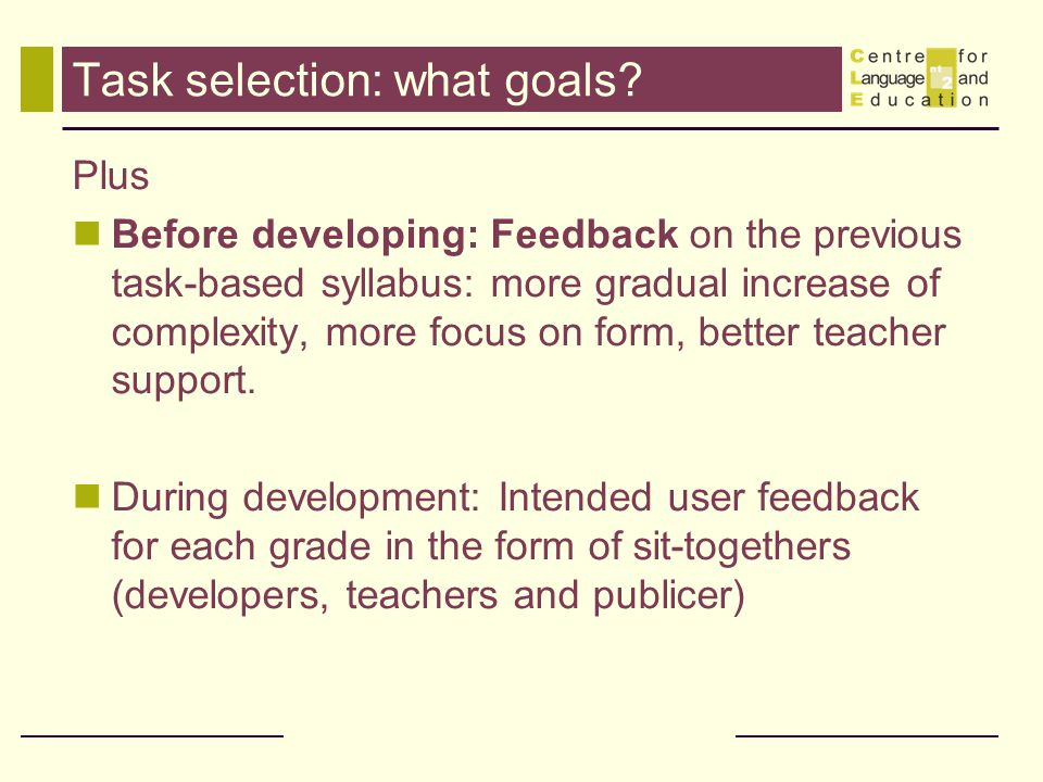 Task selection: what goals? Plus Before developing: Feedback on the previous task-based syllabus: more gradual increase of complexity, more focus on f