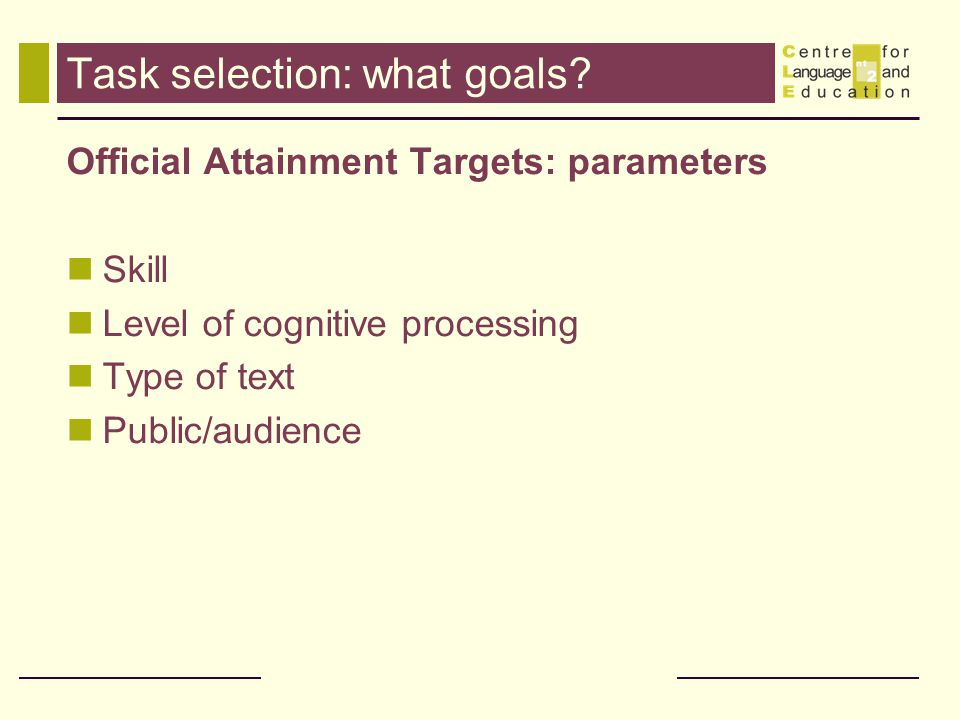 Task selection: what goals? Official Attainment Targets: parameters Skill Level of cognitive processing Type of text Public/audience