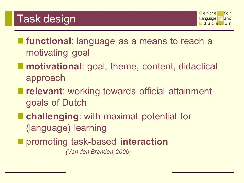Task design functional: language as a means to reach a motivating goal motivational: goal, theme, content, didactical approach relevant: working towards official attainment goals of Dutch challenging: with maximal potential for (language) learning promoting task-based interaction (Van den Branden, 2006)