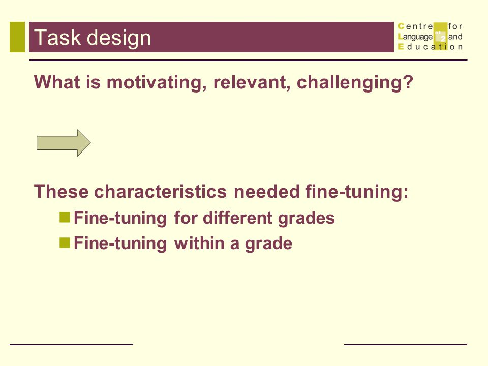 Task design What is motivating, relevant, challenging? These characteristics needed fine-tuning: Fine-tuning for different grades Fine-tuning within a