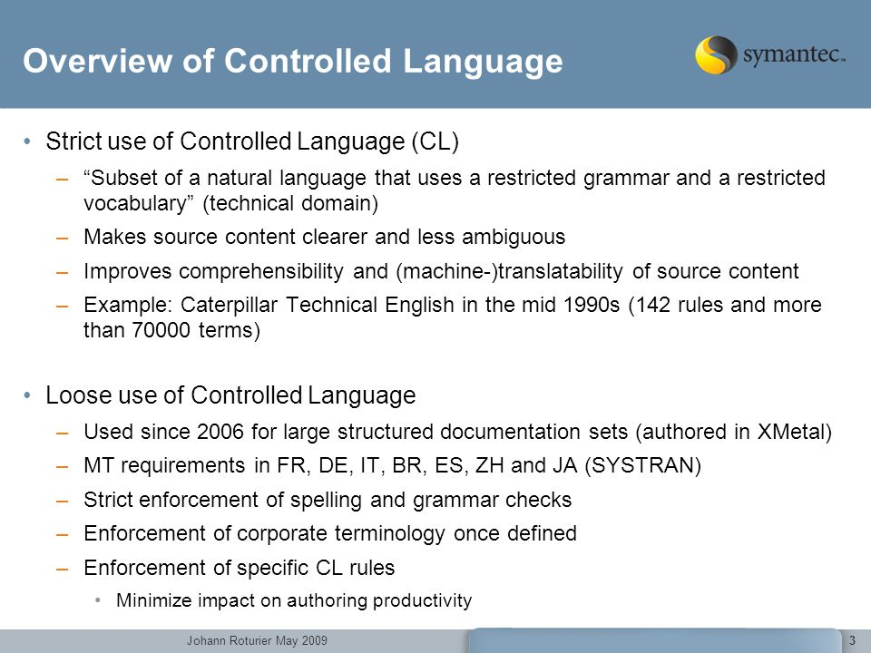 Johann Roturier May 2009 3 Overview of Controlled Language Strict use of Controlled Language (CL) –Subset of a natural language that uses a restricted grammar and a restricted vocabulary (technical domain) –Makes source content clearer and less ambiguous –Improves comprehensibility and (machine-)translatability of source content –Example: Caterpillar Technical English in the mid 1990s (142 rules and more than 70000 terms) Loose use of Controlled Language –Used since 2006 for large structured documentation sets (authored in XMetal) –MT requirements in FR, DE, IT, BR, ES, ZH and JA (SYSTRAN) –Strict enforcement of spelling and grammar checks –Enforcement of corporate terminology once defined –Enforcement of specific CL rules Minimize impact on authoring productivity