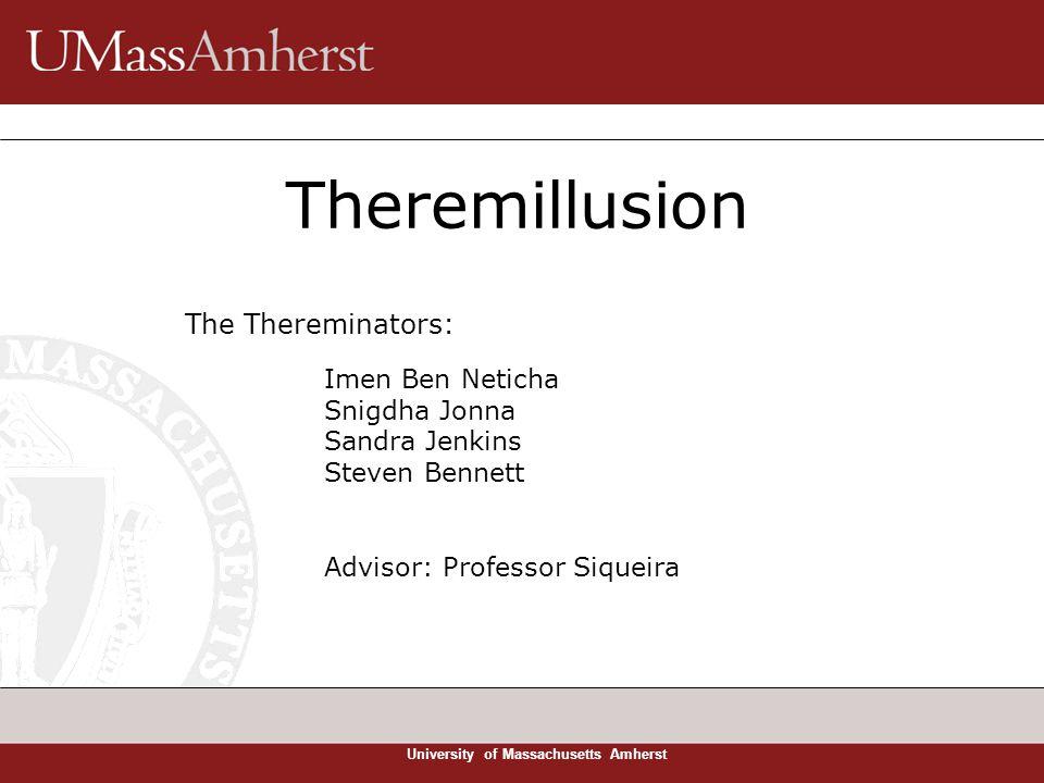 University of Massachusetts Amherst Theremillusion The Thereminators: Imen Ben Neticha Snigdha Jonna Sandra Jenkins Steven Bennett Advisor: Professor