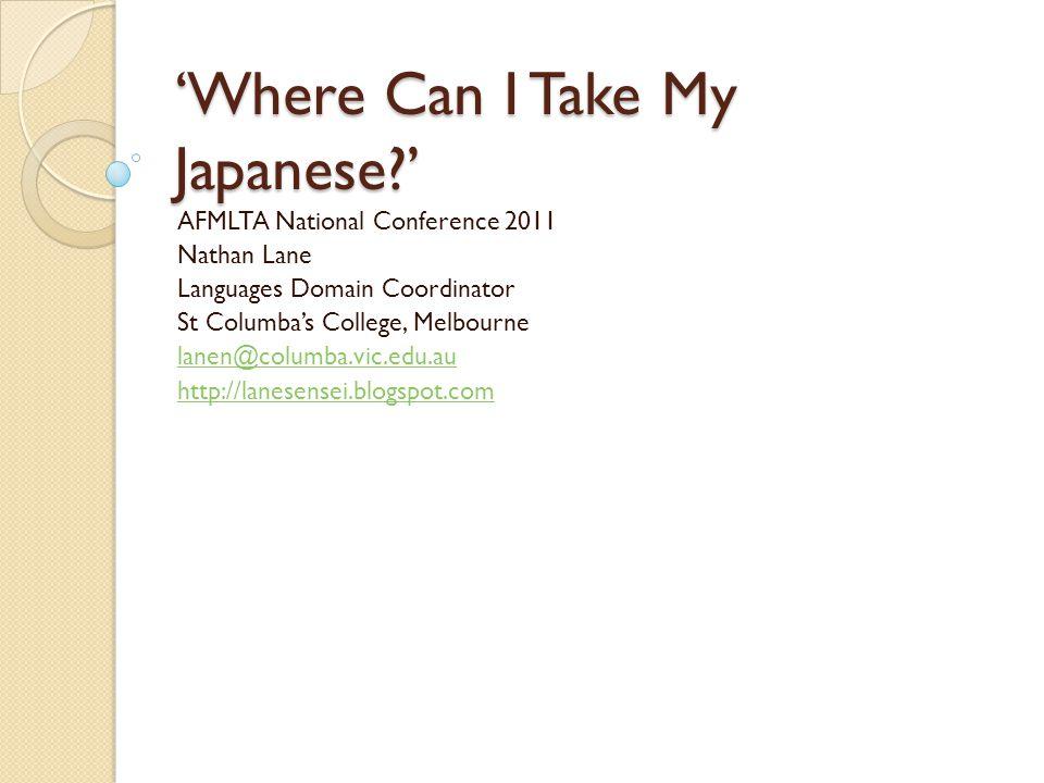 Where Can I Take My Japanese? AFMLTA National Conference 2011 Nathan Lane Languages Domain Coordinator St Columbas College, Melbourne lanen@columba.vi