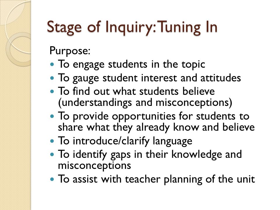 Stage of Inquiry: Tuning In Purpose: To engage students in the topic To gauge student interest and attitudes To find out what students believe (unders