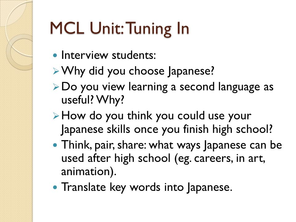 MCL Unit: Tuning In Interview students: Why did you choose Japanese? Do you view learning a second language as useful? Why? How do you think you could