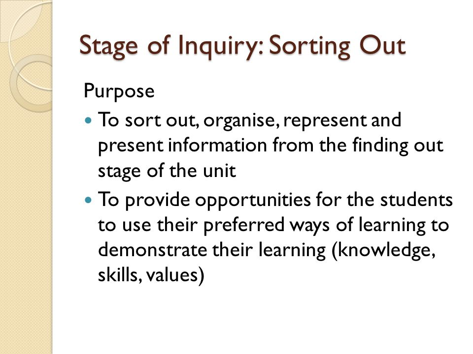 Stage of Inquiry: Sorting Out Purpose To sort out, organise, represent and present information from the finding out stage of the unit To provide oppor