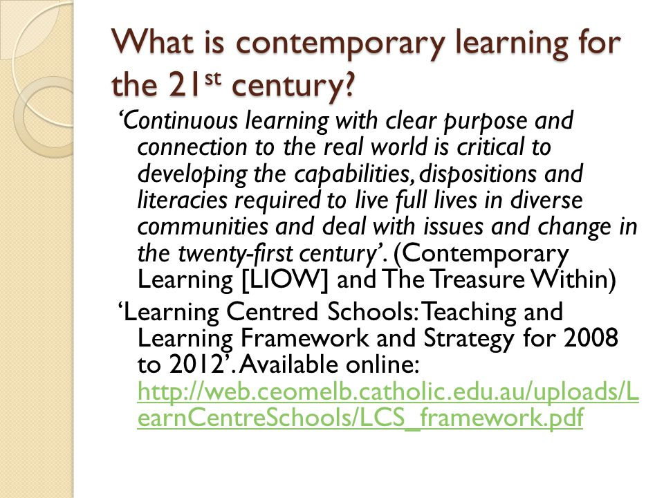 What is contemporary learning for the 21 st century? Continuous learning with clear purpose and connection to the real world is critical to developing