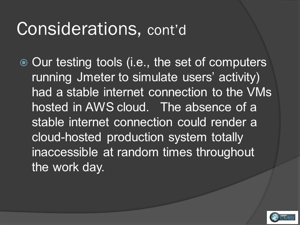 Considerations, contd Our testing tools (i.e., the set of computers running Jmeter to simulate users activity) had a stable internet connection to the VMs hosted in AWS cloud.