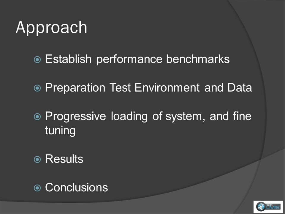 Approach Establish performance benchmarks Preparation Test Environment and Data Progressive loading of system, and fine tuning Results Conclusions