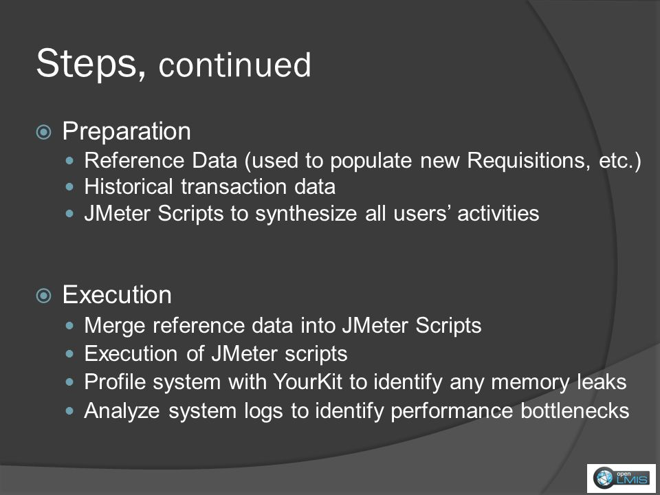 Steps, continued Preparation Reference Data (used to populate new Requisitions, etc.) Historical transaction data JMeter Scripts to synthesize all users activities Execution Merge reference data into JMeter Scripts Execution of JMeter scripts Profile system with YourKit to identify any memory leaks Analyze system logs to identify performance bottlenecks