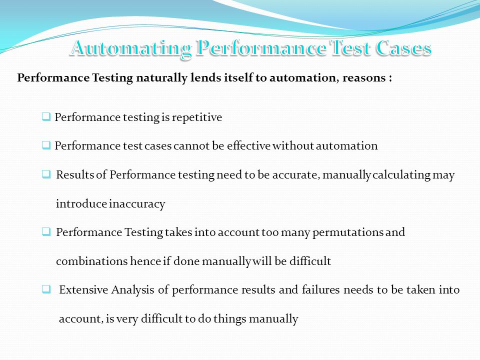 Performance Testing naturally lends itself to automation, reasons : Performance testing is repetitive Performance test cases cannot be effective without automation Results of Performance testing need to be accurate, manually calculating may introduce inaccuracy Performance Testing takes into account too many permutations and combinations hence if done manually will be difficult Extensive Analysis of performance results and failures needs to be taken into account, is very difficult to do things manually