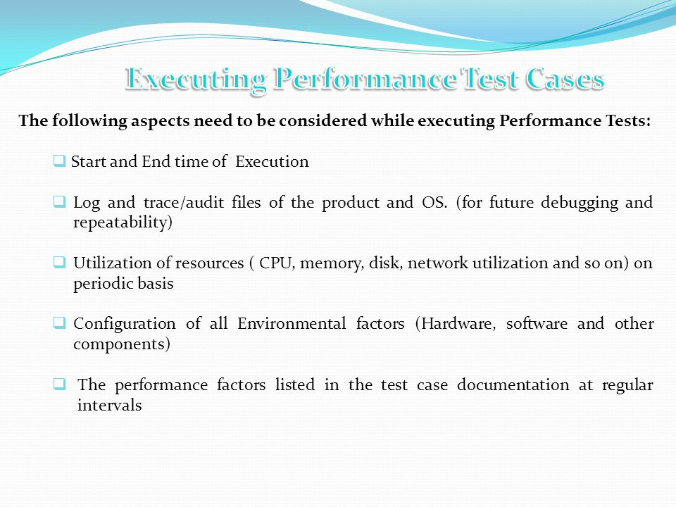 The following aspects need to be considered while executing Performance Tests: Start and End time of Execution Log and trace/audit files of the product and OS.