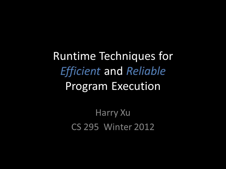 Runtime Techniques for Efficient and Reliable Program Execution Harry Xu CS 295 Winter 2012