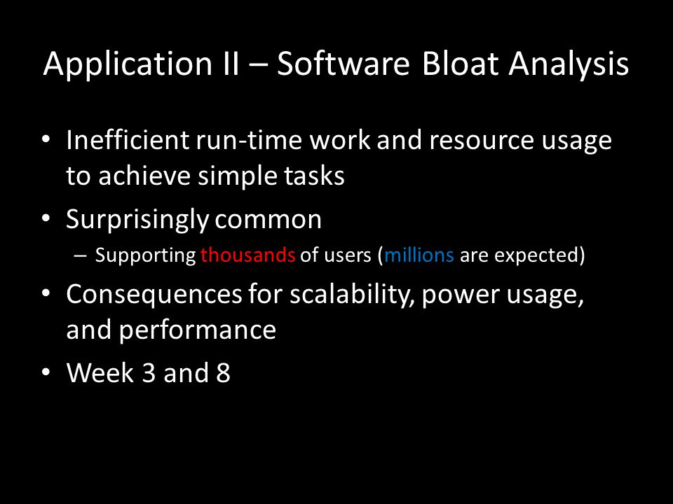 Application II – Software Bloat Analysis Inefficient run-time work and resource usage to achieve simple tasks Surprisingly common – Supporting thousands of users (millions are expected) Consequences for scalability, power usage, and performance Week 3 and 8