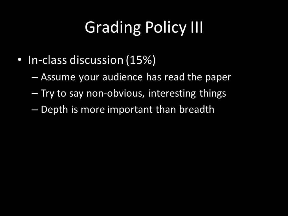 Grading Policy III In-class discussion (15%) – Assume your audience has read the paper – Try to say non-obvious, interesting things – Depth is more important than breadth