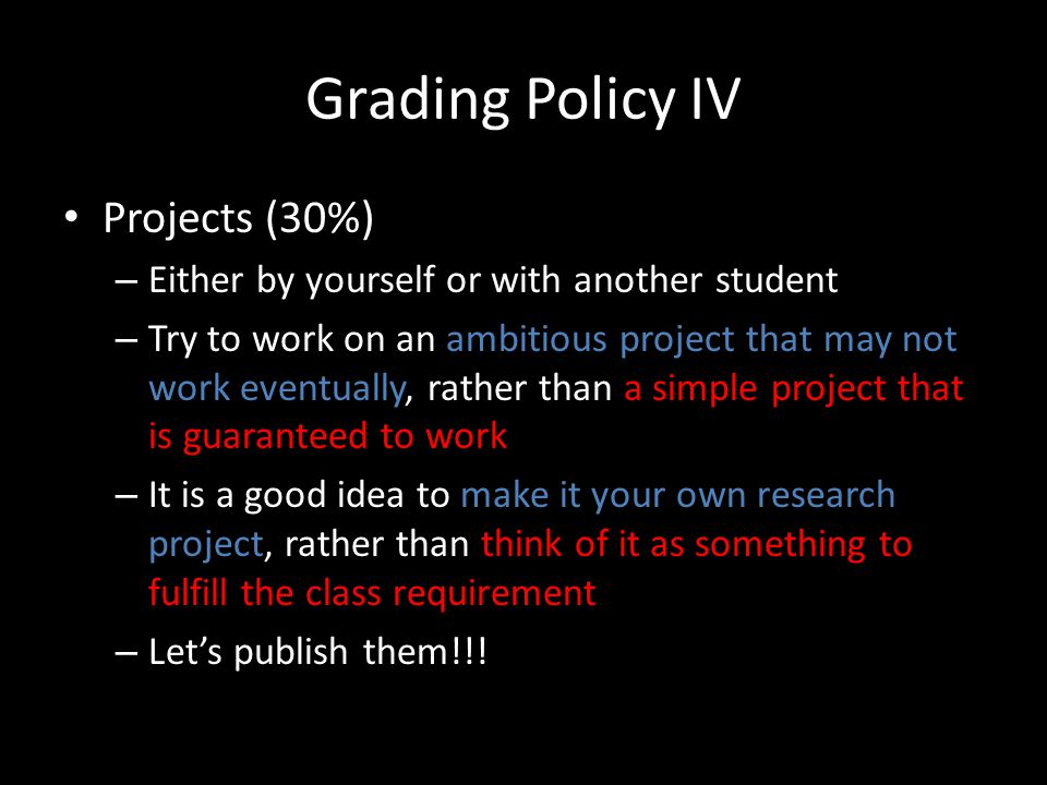 Grading Policy IV Projects (30%) – Either by yourself or with another student – Try to work on an ambitious project that may not work eventually, rather than a simple project that is guaranteed to work – It is a good idea to make it your own research project, rather than think of it as something to fulfill the class requirement – Lets publish them!!!