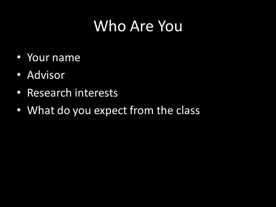 Who Are You Your name Advisor Research interests What do you expect from the class