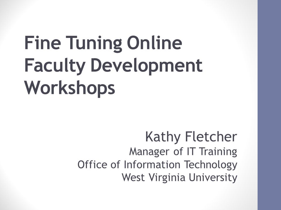 Fine Tuning Online Faculty Development Workshops October 17, 2012 ACM SIGUCCS FALL CONFERNCE Kathy Fletcher Manager of IT Training Office of Information Technology West Virginia University