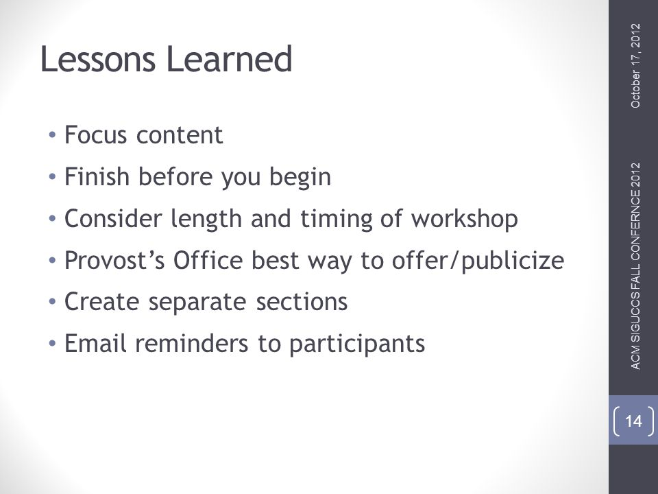 Lessons Learned Focus content Finish before you begin Consider length and timing of workshop Provosts Office best way to offer/publicize Create separate sections  reminders to participants October 17, 2012 ACM SIGUCCS FALL CONFERNCE