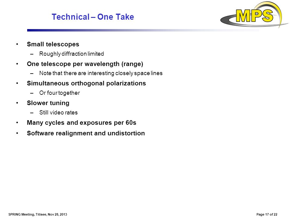 Page 17 of 22SPRING Meeting, Titisee, Nov 28, 2013 Technical – One Take Small telescopes –Roughly diffraction limited One telescope per wavelength (ra