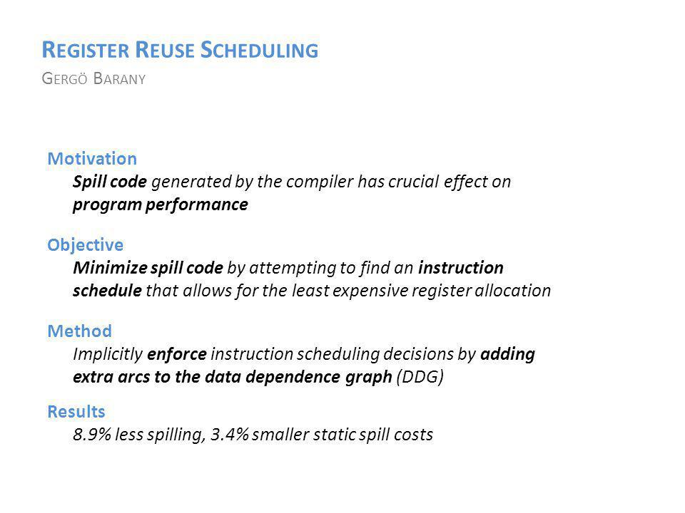 R EGISTER R EUSE S CHEDULING G ERGÖ B ARANY Objective Minimize spill code by attempting to find an instruction schedule that allows for the least expensive register allocation Motivation Spill code generated by the compiler has crucial effect on program performance Method Implicitly enforce instruction scheduling decisions by adding extra arcs to the data dependence graph (DDG) Results 8.9% less spilling, 3.4% smaller static spill costs