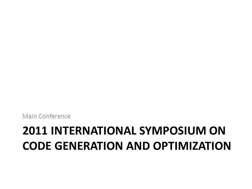 2011 INTERNATIONAL SYMPOSIUM ON CODE GENERATION AND OPTIMIZATION Main Conference