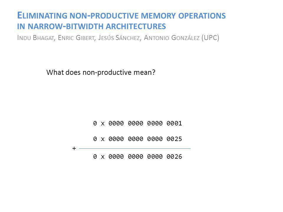E LIMINATING NON - PRODUCTIVE MEMORY OPERATIONS IN NARROW - BITWIDTH ARCHITECTURES I NDU B HAGAT, E NRIC G IBERT, J ESÚS S ÁNCHEZ, A NTONIO G ONZÁLEZ (UPC) What does non-productive mean.