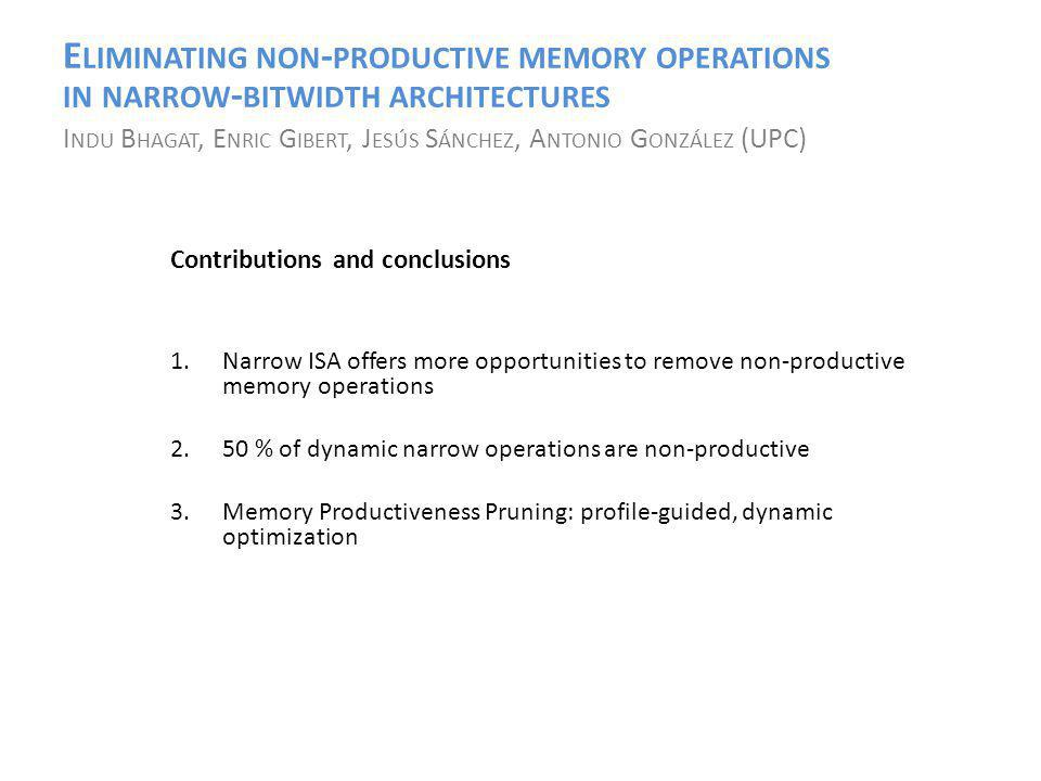 E LIMINATING NON - PRODUCTIVE MEMORY OPERATIONS IN NARROW - BITWIDTH ARCHITECTURES I NDU B HAGAT, E NRIC G IBERT, J ESÚS S ÁNCHEZ, A NTONIO G ONZÁLEZ (UPC) Contributions and conclusions 1.Narrow ISA offers more opportunities to remove non-productive memory operations 2.50 % of dynamic narrow operations are non-productive 3.Memory Productiveness Pruning: profile-guided, dynamic optimization