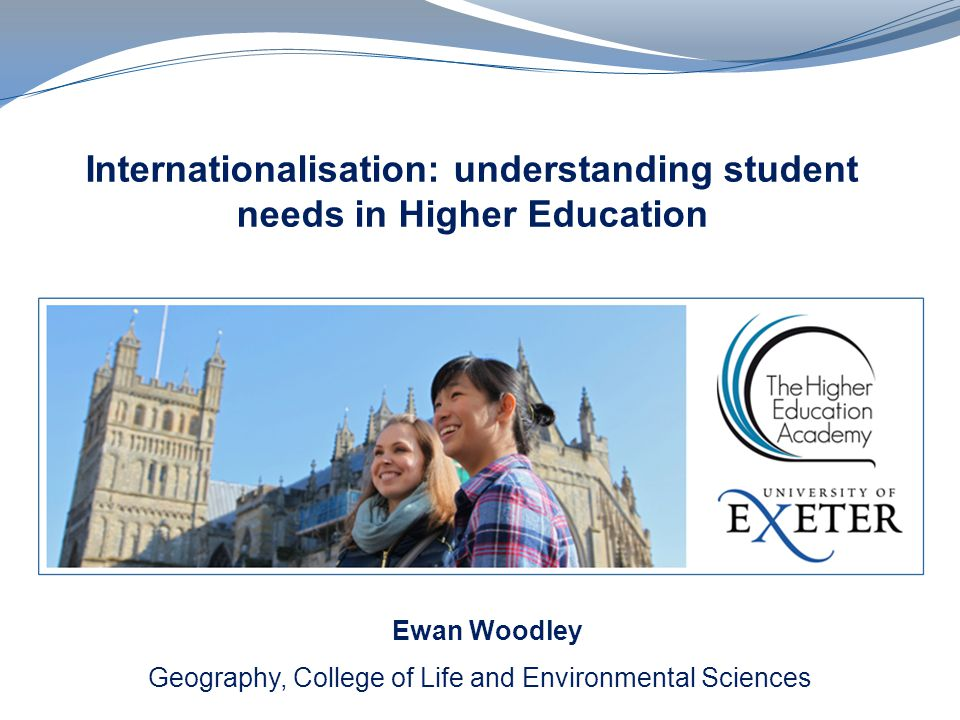 Internationalisation: understanding student needs in Higher Education Geography, College of Life and Environmental Sciences Ewan Woodley