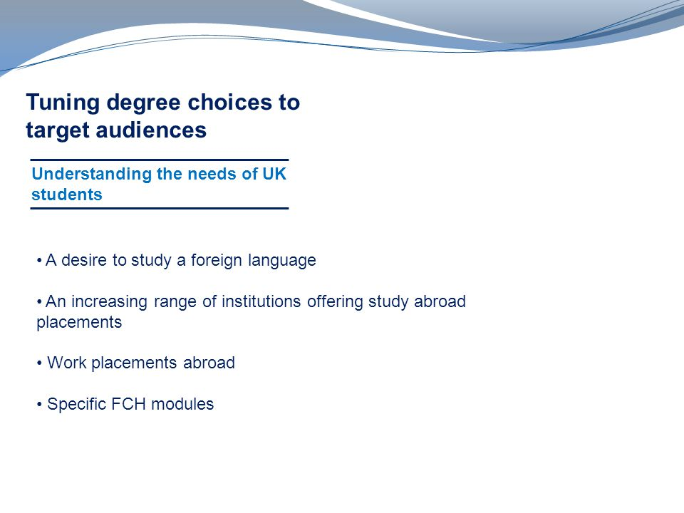 Tuning degree choices to target audiences Understanding the needs of UK students A desire to study a foreign language An increasing range of institutions offering study abroad placements Work placements abroad Specific FCH modules