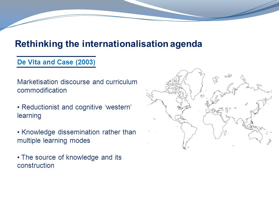 Rethinking the internationalisation agenda De Vita and Case (2003) Marketisation discourse and curriculum commodification Reductionist and cognitive western learning Knowledge dissemination rather than multiple learning modes The source of knowledge and its construction