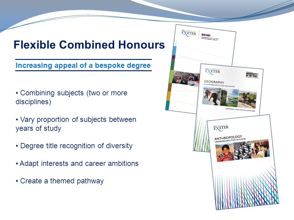 Flexible Combined Honours Combining subjects (two or more disciplines) Vary proportion of subjects between years of study Degree title recognition of diversity Adapt interests and career ambitions Create a themed pathway Increasing appeal of a bespoke degree