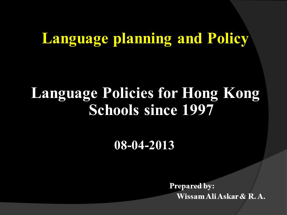 Language planning and Policy Language Policies for Hong Kong Schools since 1997 08-04-2013 Prepared by: Wissam Ali Askar & R.